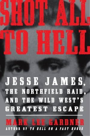 Shot All to Hell Jesse James,  the Northfield Raid,  and the Wild West's Greatest Escape