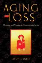 Aging and Loss: Mourning and Maturity in Contemporary Japan by Jason Danely