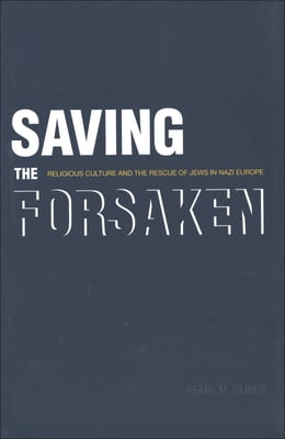 Book Saving the Forsaken: Religious Culture and the Rescue of Jews in Nazi Europe by Pearl M. Oliner