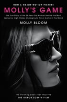 Molly's Game: The True Story of the 26-Year-Old Woman Behind the Most Exclusive, High-Stakes Underground Poker Gam by Molly Bloom