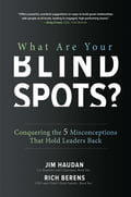 What Are Your Blind Spots?: Conquering the 5 Misconceptions that Hold Leaders Back 7b41770c-0644-4fa0-b23c-7b85640e7ddb