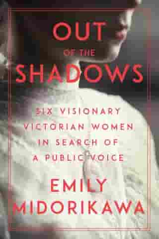 Out of the Shadows: Six Visionary Victorian Women in Search of a Public Voice by Emily Midorikawa