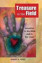 Treasure in the Field: Salvation in the Bible and in Our Lives by Robert A. Krieg
