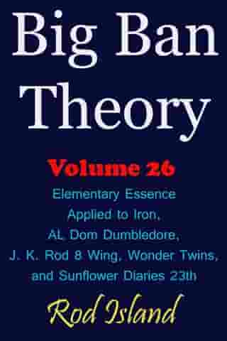 Big Ban Theory: Elementary Essence Applied to Iron, AL Dom Dumbledore, J. K. Rod 8 Wing, Wonder Twins, and Sunflower Diaries 23th, Volume 26