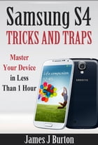 Samsung S4 Tricks and Traps: Samsung S4 Tricks and Traps by James Burton