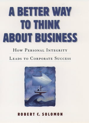 A Better Way to Think About Business How Personal Integrity Leads to Corporate Success