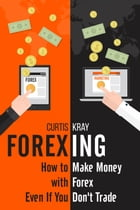 FOREXING: How To Make Money With Forex Even If You Don't Trade by Curtis Kray