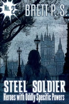 Steel Soldier: Heroes with Oddly Specific Powers by Brett P. S.