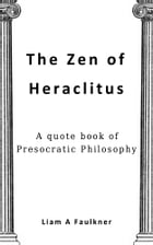 The Zen of Heraclitus: A quote book of Presocratic Philosophy by Liam A Faulkner