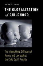 The Globalization of Childhood: The International Diffusion of Norms and Law against the Child Death Penalty by Robyn Linde