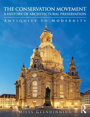 The Conservation Movement: A History of Architectural Preservation Antiquity to Modernity