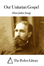 Our Unitarian Gospel by Minot Judson Savage