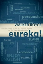 Eureka!: Discover and Enjoy the Hidden Power of the English Language: Discover and Enjoy the Hidden Power of the English Language by Walker Royce