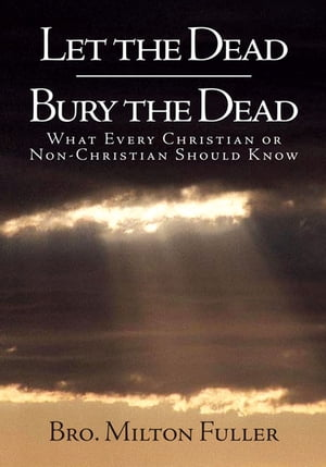 Let the Dead Bury the Dead: What Every Christian or Non-Christian Should Know