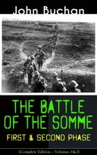 THE BATTLE OF THE SOMME – First & Second Phase (Complete Edition – Volumes 1&2): A Never-Before-Seen Side of the Bloodiest Offensive of World War I –  by John Buchan