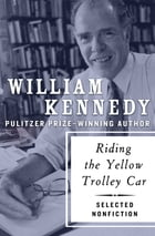 Riding the Yellow Trolley Car: Selected Nonfiction by William Kennedy