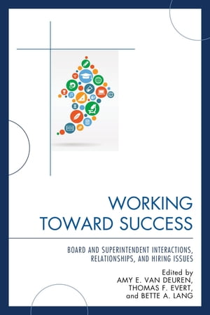 Working Toward Success: Board and Superintendent Interactions, Relationships, and Hiring Issues by Amy E. Van Deuren