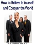 How to Believe in Yourself and Conquer the World by Christopher Handy