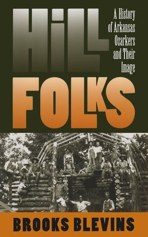 Hill Folks A History of Arkansas Ozarkers and Their Image