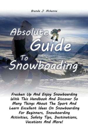Absolute Guide To Snowboarding Freshen Up And Enjoy Snowboarding With This Handbook And Discover So Many Things About The Sport And Learn Excellent Id