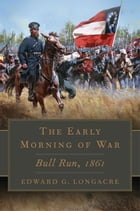 The Early Morning of War: Bull Run, 1861 by Edward G. Longacre