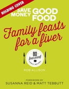 Save Money: Good Food: Family Feasts for a Fiver
