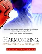 Harmonizing: Keys to Living In the Song of Life by Phillip Gary Smith