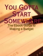 You Gotta Start Somewhere - The Ebook Guide to Making a Budget by M Osterhoudt