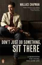 Don't Just do Something, Sit There: A Manifesto for Living the Slow Life by Wallace Chapman