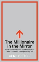 The Millionaire in the Mirror: How to Find Your Passion and Make a Fortune Doing It--Without Quitting Your Day Job by Gene Bedell