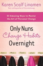 Only Nuns Change Habits Overnight: Fifty-Two Amazing Ways to Master the Art of Personal Change by Karen Linamen
