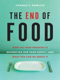 End of Food, The: How the Food Industry Is Destroying Our Food Supply - and What You Can Do About It