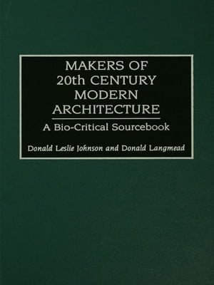 Makers of 20th-Century Modern Architecture A Bio-Critical Sourcebook