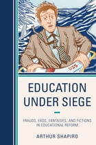 Education Under Siege: Frauds, Fads, Fantasies and Fictions in Educational Reform
