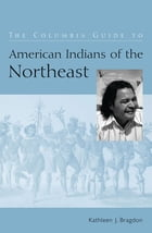 The Columbia Guide to American Indians of the Northeast by Kathleen J. Bragdon