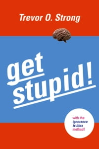 Get Stupid!: With the Ignorance is Bliss Method!