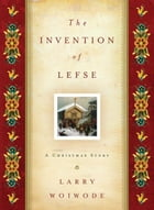 The Invention of Lefse: A Christmas Story by Larry Woiwode
