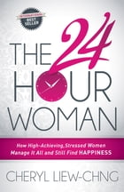 The 24-Hour Woman: How High Achieving, Stressed Women Manage It All and Still Find Happiness by Cheryl Liew-Chng