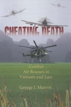 Cheating Death: Combat Rescues in Vietnam and Laos by George Marrett