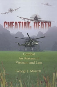 Cheating Death: Combat Rescues in Vietnam and Laos