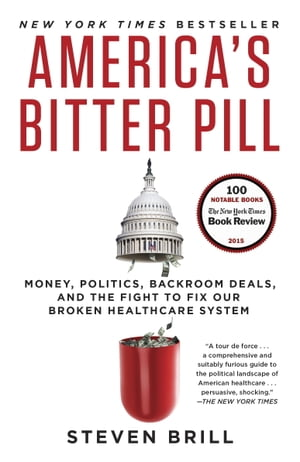 America's Bitter Pill Money,  Politics,  Backroom Deals,  and the Fight to Fix Our Broken Healthcare System