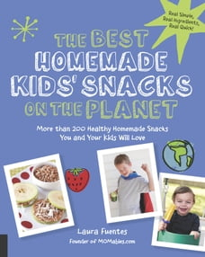 The Best Homemade Kids' Snacks on the Planet: More than 200 Healthy Homemade Snacks You and Your…
