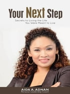 Your Next Step: Secret to living the life you were meant to Live by Aida A. Adnan