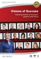 Visions of Success: Inspiring Stories of Success, Passion and Focus by Pat Mesiti
