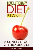 Revolutionary Diet Plan: Lose Weight Fast With Healthy Diet by Sherri Neal