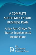 A Complete Supplement Store Business Plan: A Key Part Of How To Start A Supplement & Health Store by In Demand Business Plans