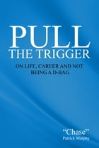 Pull The Trigger: On Life, Career, and not being a D-Bag by Chase Patrick Murphy