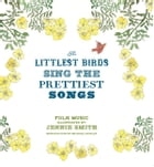 The Littlest Birds Sing the Prettiest Songs: Folk Music Illustrated by Jennie Smith