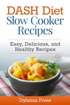 DASH Diet Slow Cooker Recipes: Easy, Delicious, and Healthy Low-Sodium Recipes: DASH Diet by Dylanna Press