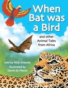 When Bat was a Bird: and other Animal Tales from Africa by Nick Greaves